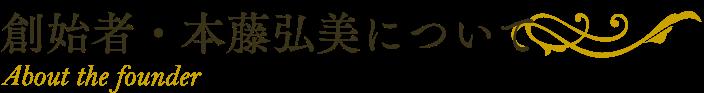 創始者・本藤弘美について